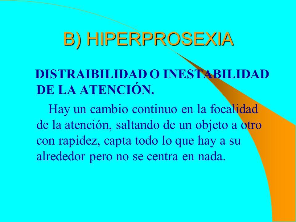B) HIPERPROSEXIA DISTRAIBILIDAD O INESTABILIDAD DE LA ATENCIÓN.