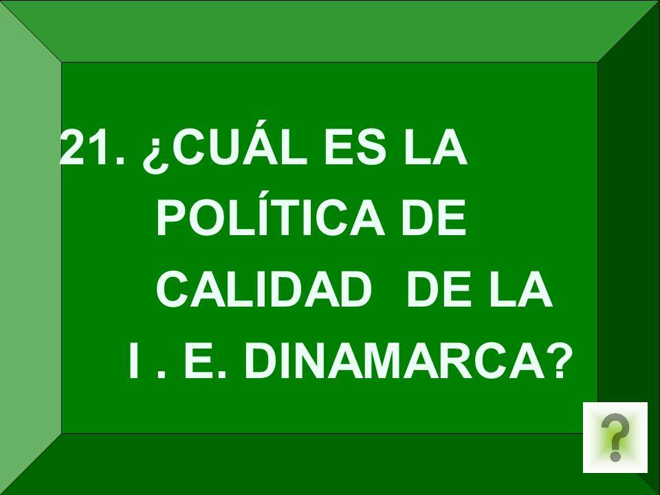 21. ¿CUÁL ES LA POLÍTICA DE CALIDAD DE LA I . E. DINAMARCA