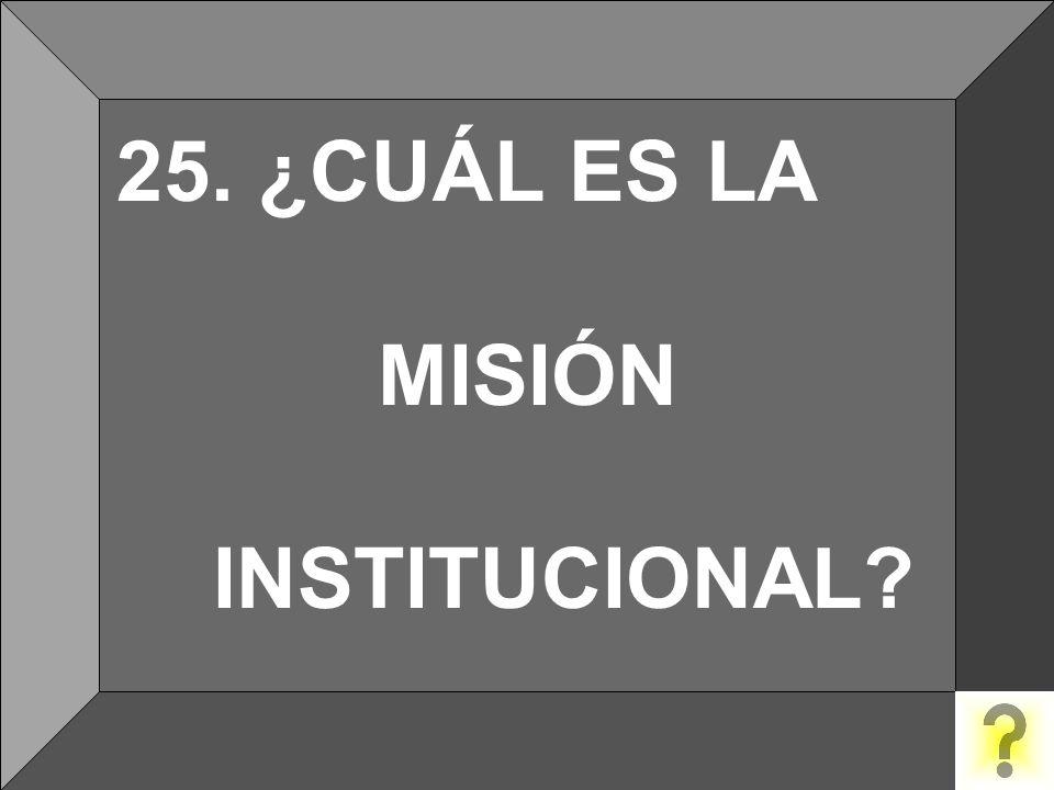 25. ¿CUÁL ES LA MISIÓN INSTITUCIONAL