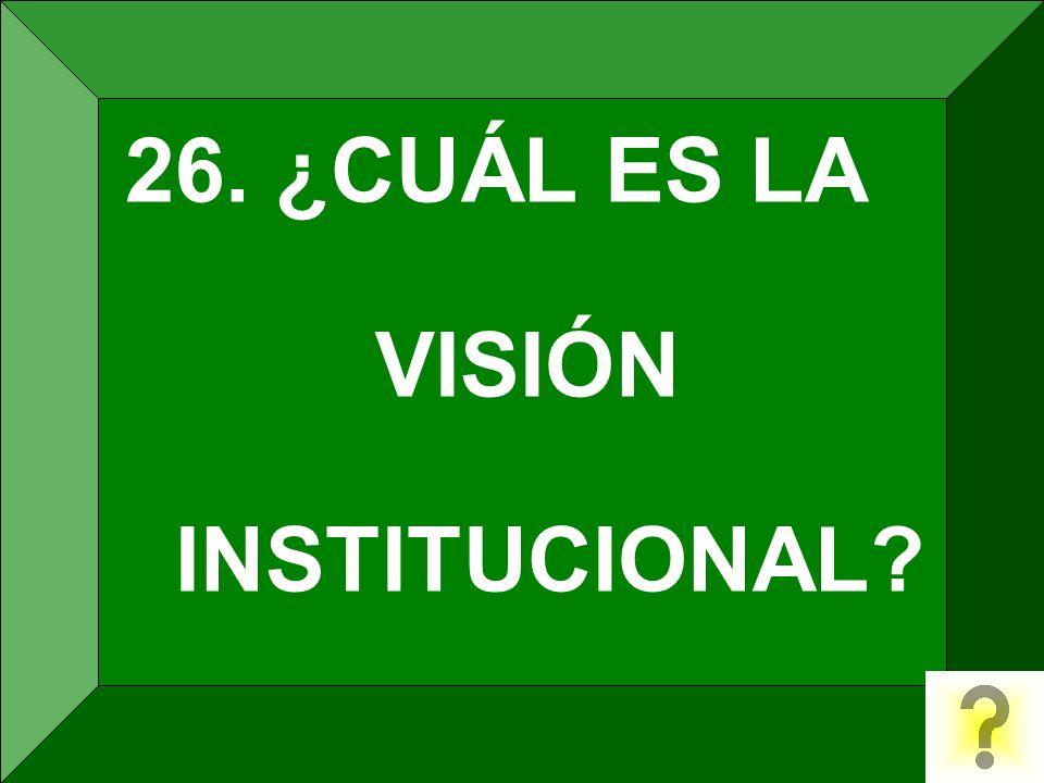 26. ¿CUÁL ES LA VISIÓN INSTITUCIONAL