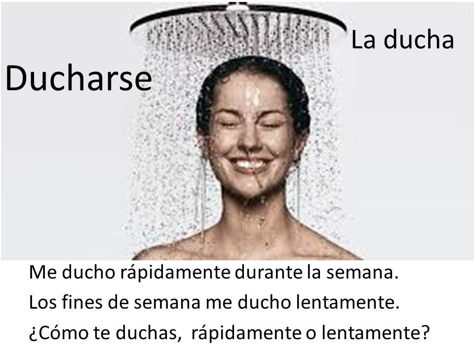 La ducha Ducharse. Me ducho rápidamente durante la semana.