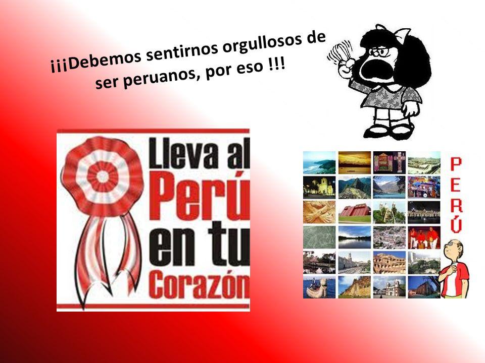 ¡¡¡Debemos sentirnos orgullosos de ser peruanos, por eso !!!