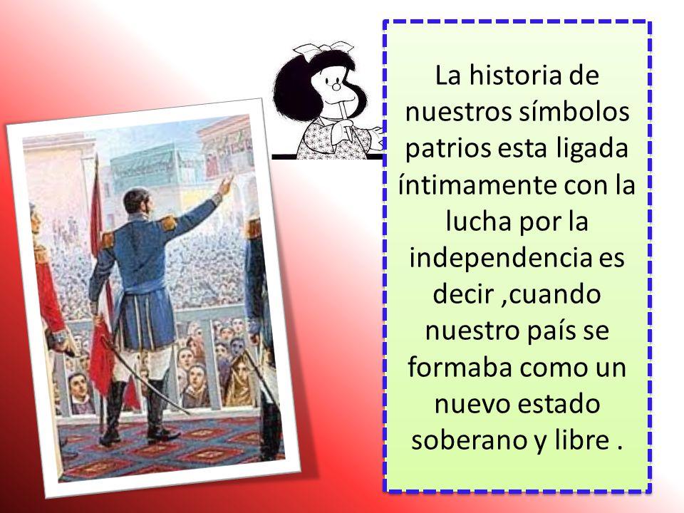 La historia de nuestros símbolos patrios esta ligada íntimamente con la lucha por la independencia es decir ,cuando nuestro país se formaba como un nuevo estado soberano y libre .