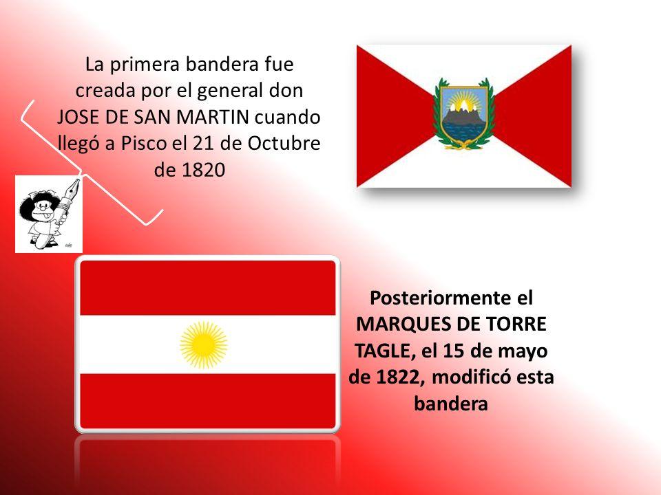La primera bandera fue creada por el general don JOSE DE SAN MARTIN cuando llegó a Pisco el 21 de Octubre de 1820
