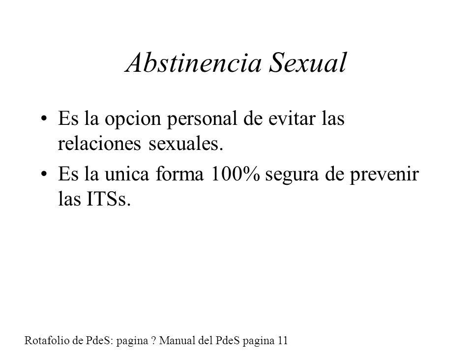 Abstinencia Sexual Es la opcion personal de evitar las relaciones sexuales. Es la unica forma 100% segura de prevenir las ITSs.