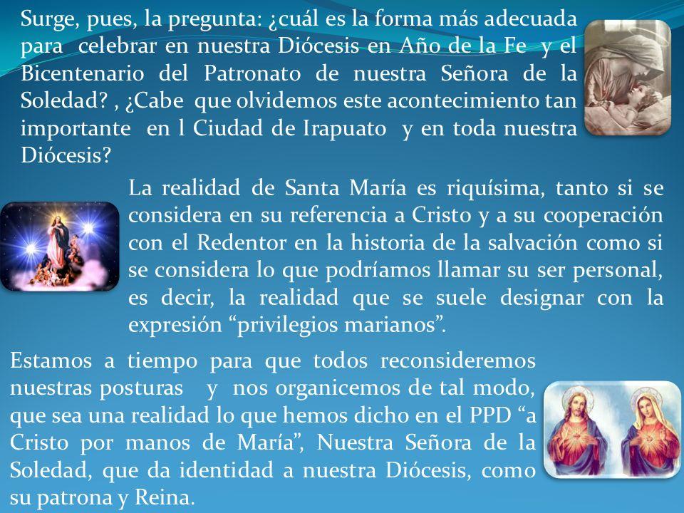 Surge, pues, la pregunta: ¿cuál es la forma más adecuada para celebrar en nuestra Diócesis en Año de la Fe y el Bicentenario del Patronato de nuestra Señora de la Soledad , ¿Cabe que olvidemos este acontecimiento tan importante en l Ciudad de Irapuato y en toda nuestra Diócesis