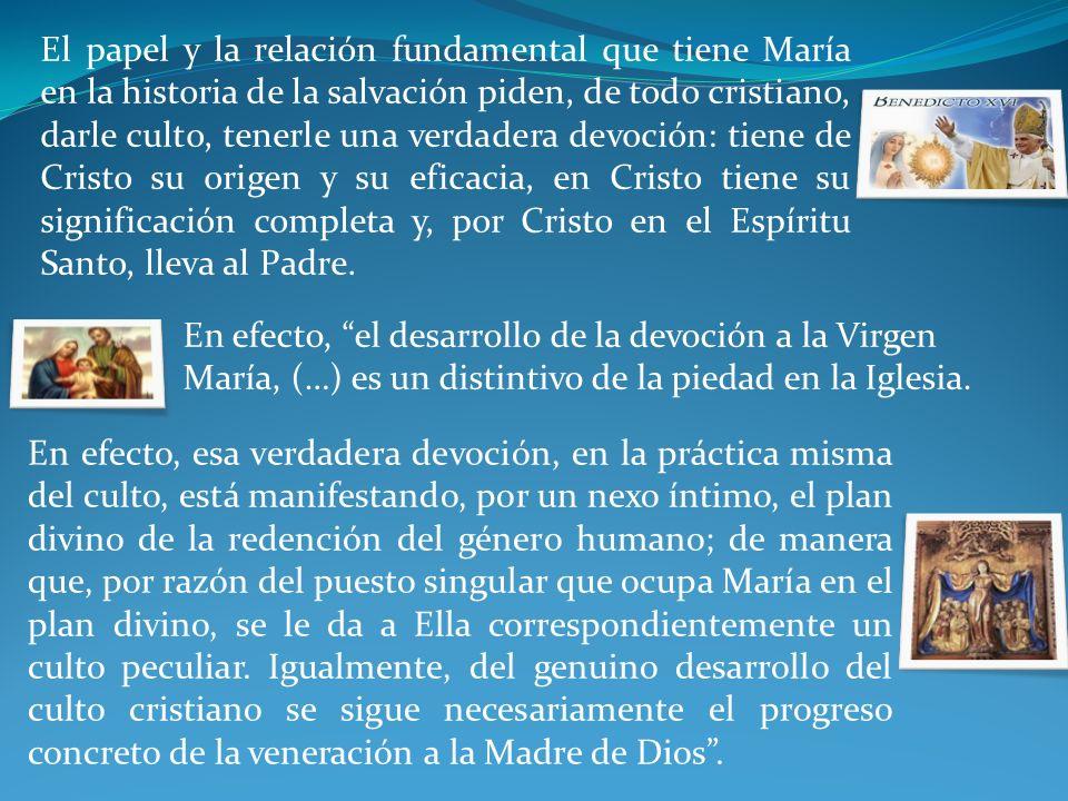 El papel y la relación fundamental que tiene María en la historia de la salvación piden, de todo cristiano, darle culto, tenerle una verdadera devoción: tiene de Cristo su origen y su eficacia, en Cristo tiene su significación completa y, por Cristo en el Espíritu Santo, lleva al Padre.