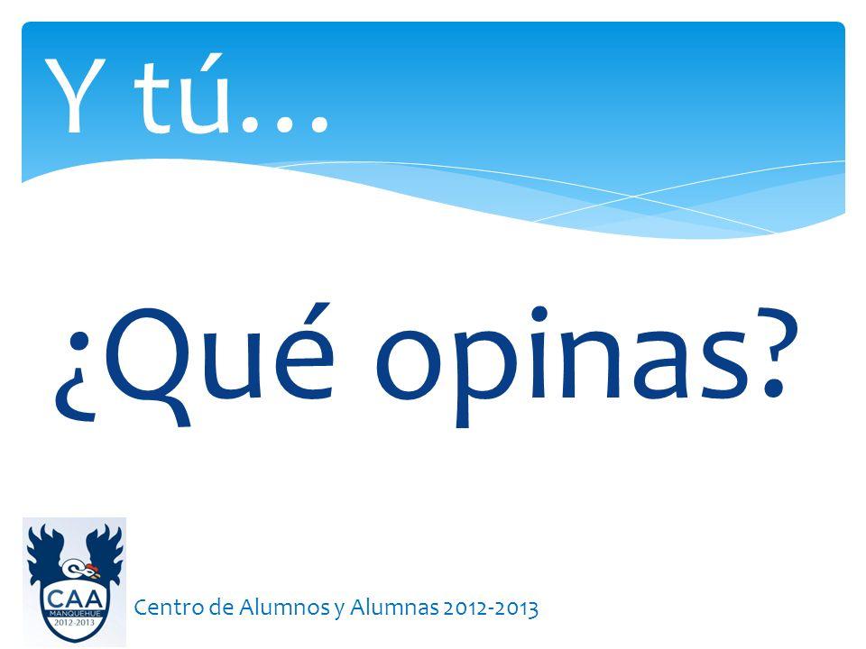 Y tú… ¿Qué opinas Centro de Alumnos y Alumnas 2012-2013