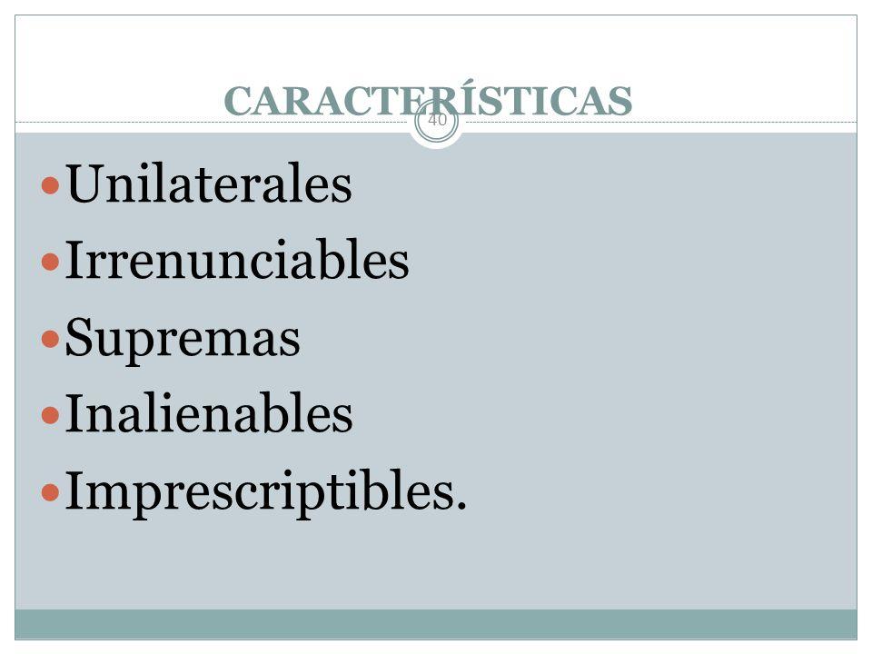 Unilaterales Irrenunciables Supremas Inalienables Imprescriptibles.