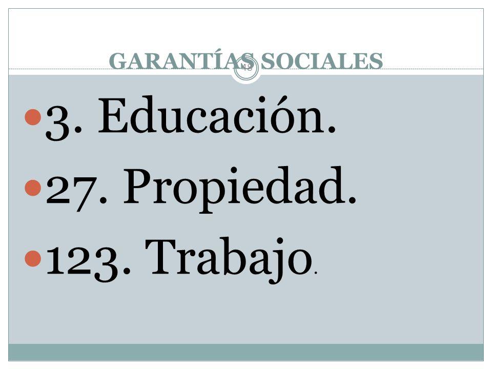 GARANTÍAS SOCIALES 3. Educación. 27. Propiedad. 123. Trabajo.