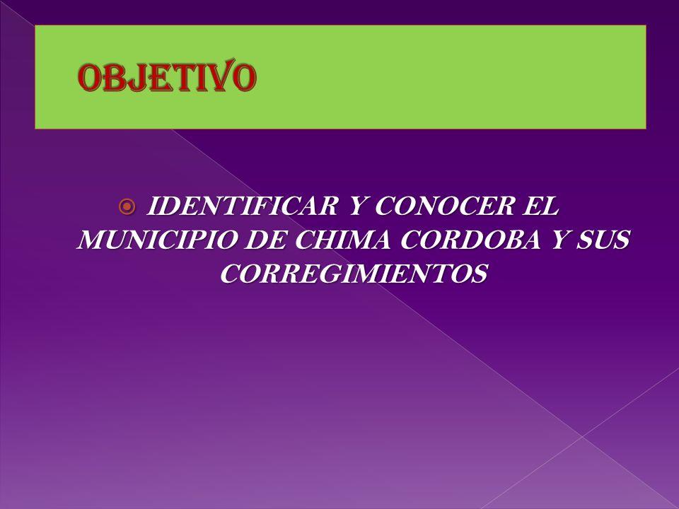 objetivo IDENTIFICAR Y CONOCER EL MUNICIPIO DE CHIMA CORDOBA Y SUS CORREGIMIENTOS