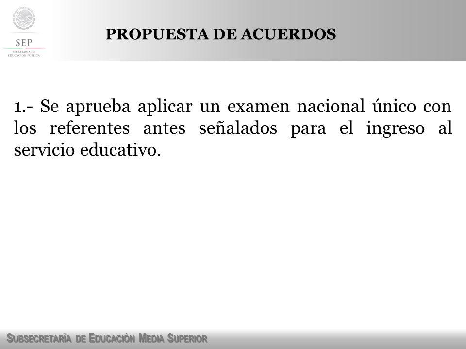 PROPUESTA DE ACUERDOS 1.- Se aprueba aplicar un examen nacional único con los referentes antes señalados para el ingreso al servicio educativo.
