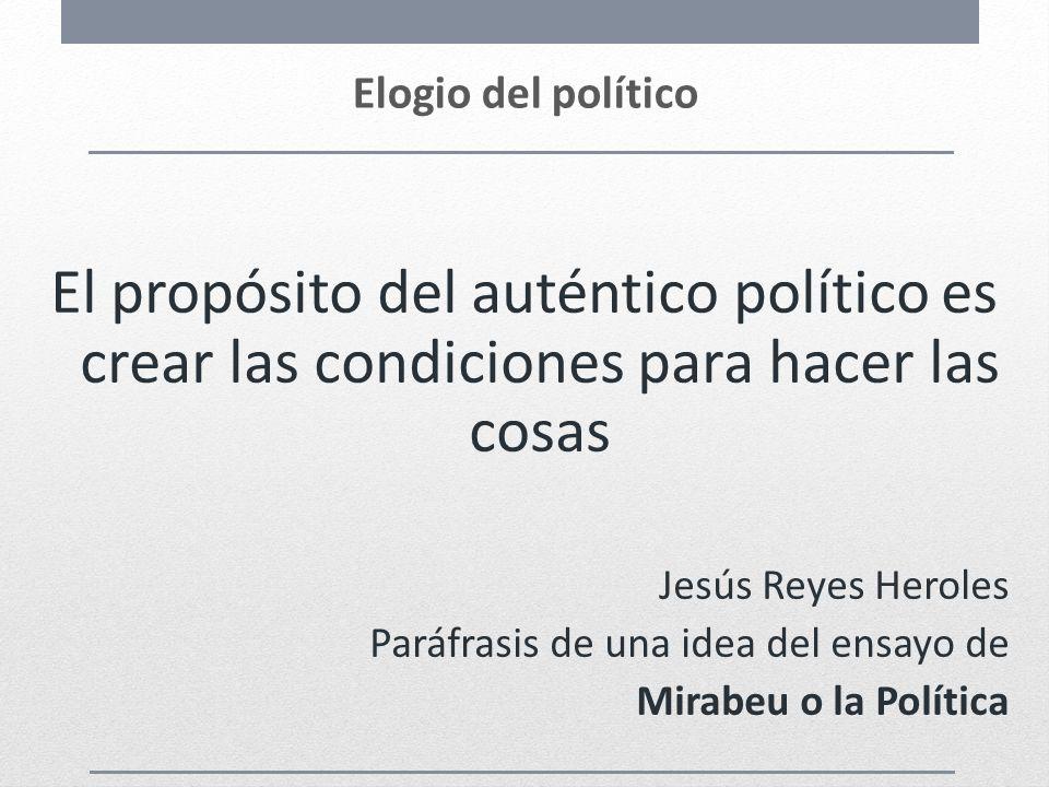 Elogio del político El propósito del auténtico político es crear las condiciones para hacer las cosas.