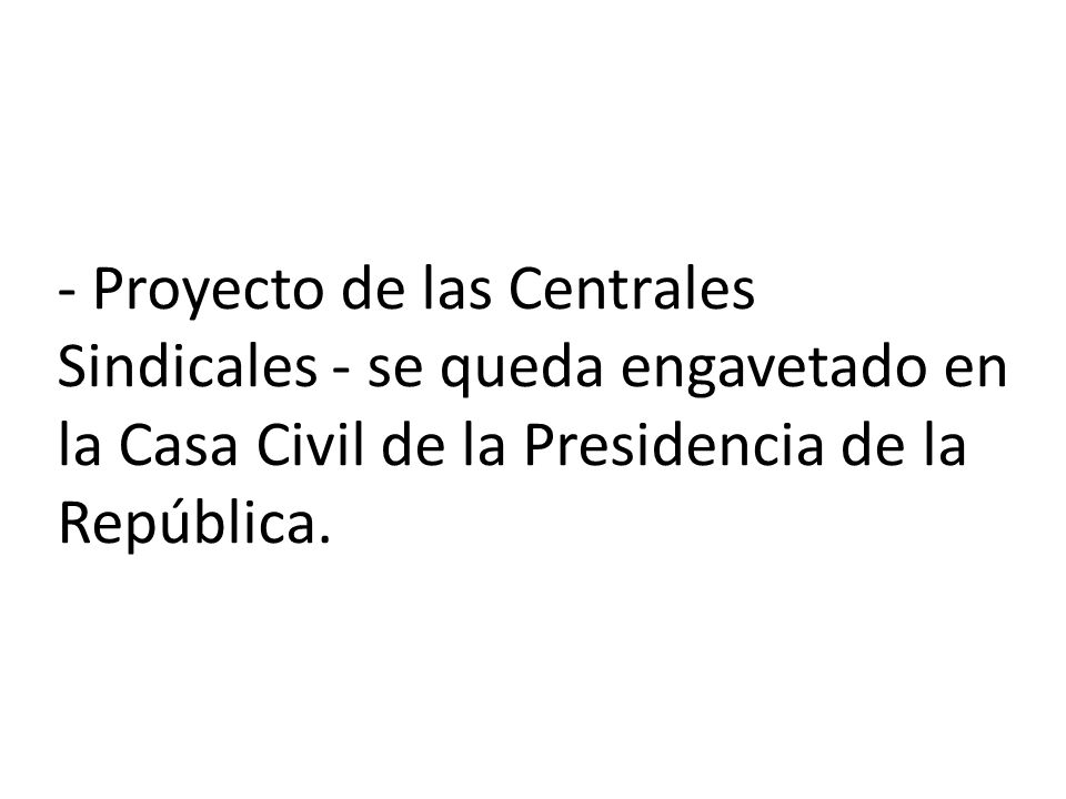 - Proyecto de las Centrales Sindicales - se queda engavetado en la Casa Civil de la Presidencia de la República.