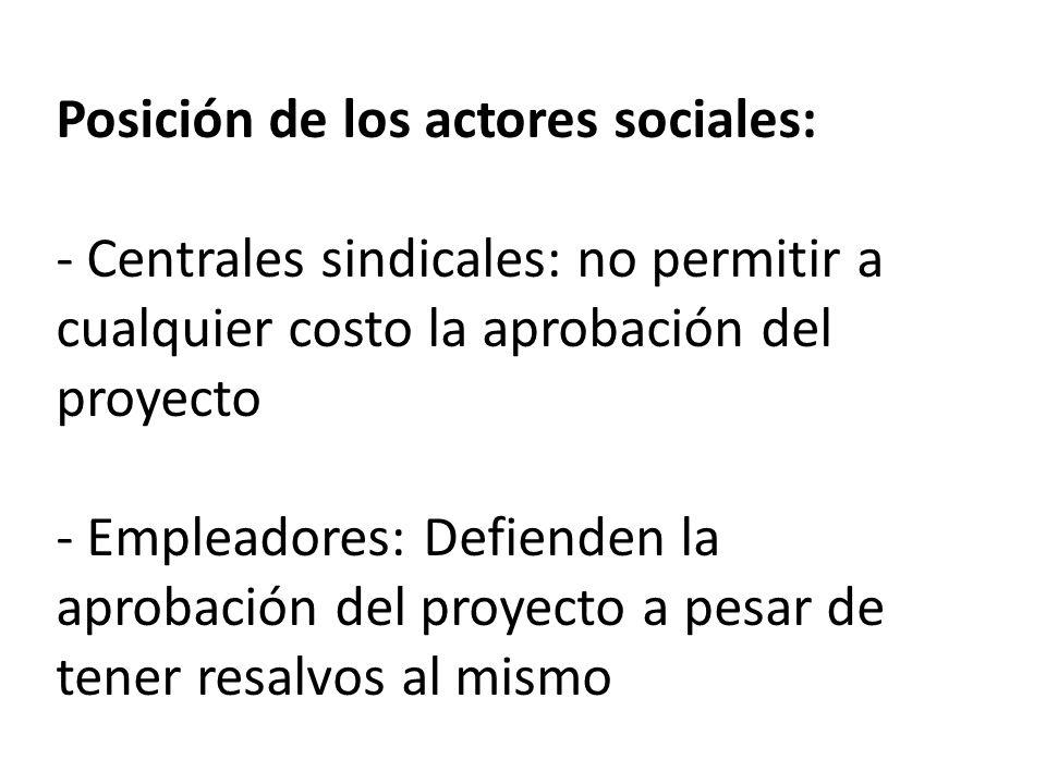 Posición de los actores sociales: - Centrales sindicales: no permitir a cualquier costo la aprobación del proyecto - Empleadores: Defienden la aprobación del proyecto a pesar de tener resalvos al mismo