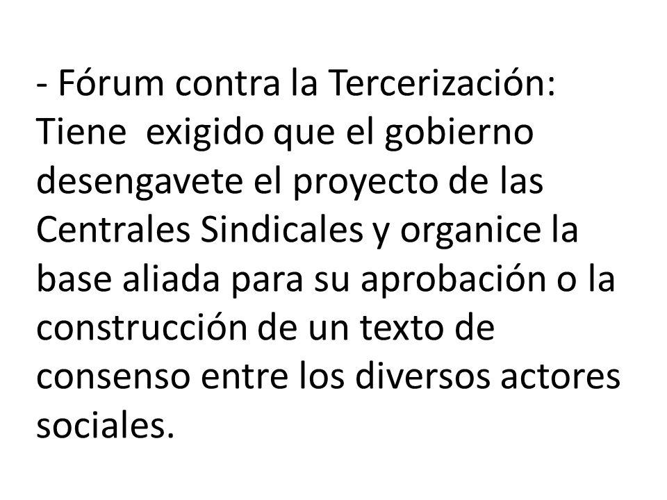 - Fórum contra la Tercerización: Tiene exigido que el gobierno desengavete el proyecto de las Centrales Sindicales y organice la base aliada para su aprobación o la construcción de un texto de consenso entre los diversos actores sociales.