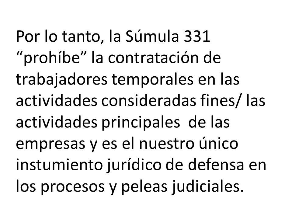 Por lo tanto, la Súmula 331 prohíbe la contratación de trabajadores temporales en las actividades consideradas fines/ las actividades principales de las empresas y es el nuestro único instumiento jurídico de defensa en los procesos y peleas judiciales.