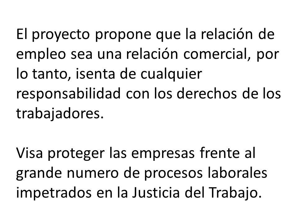 El proyecto propone que la relación de empleo sea una relación comercial, por lo tanto, isenta de cualquier responsabilidad con los derechos de los trabajadores.