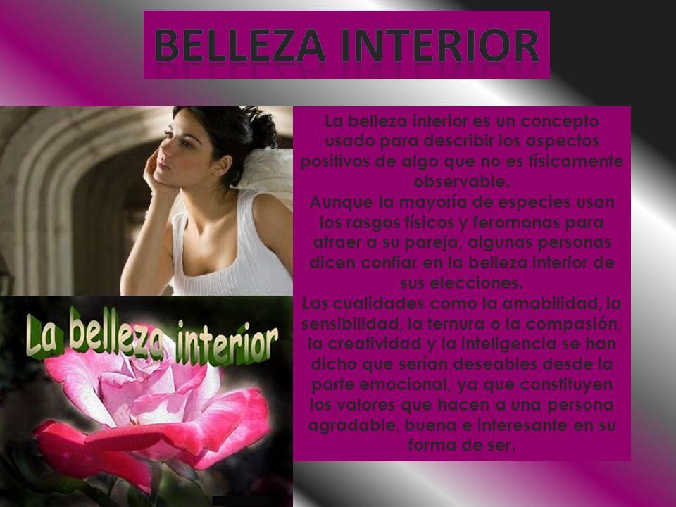 Belleza interior La belleza interior es un concepto usado para describir los aspectos positivos de algo que no es físicamente observable.