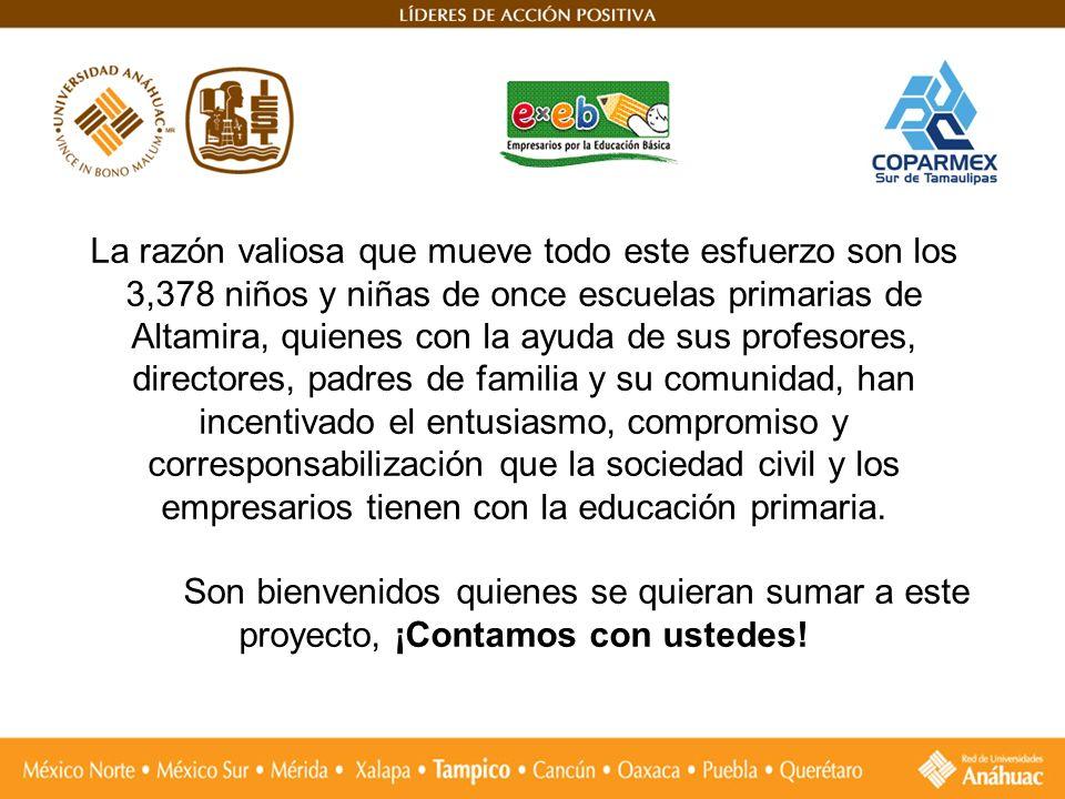 La razón valiosa que mueve todo este esfuerzo son los 3,378 niños y niñas de once escuelas primarias de Altamira, quienes con la ayuda de sus profesores, directores, padres de familia y su comunidad, han incentivado el entusiasmo, compromiso y corresponsabilización que la sociedad civil y los empresarios tienen con la educación primaria.