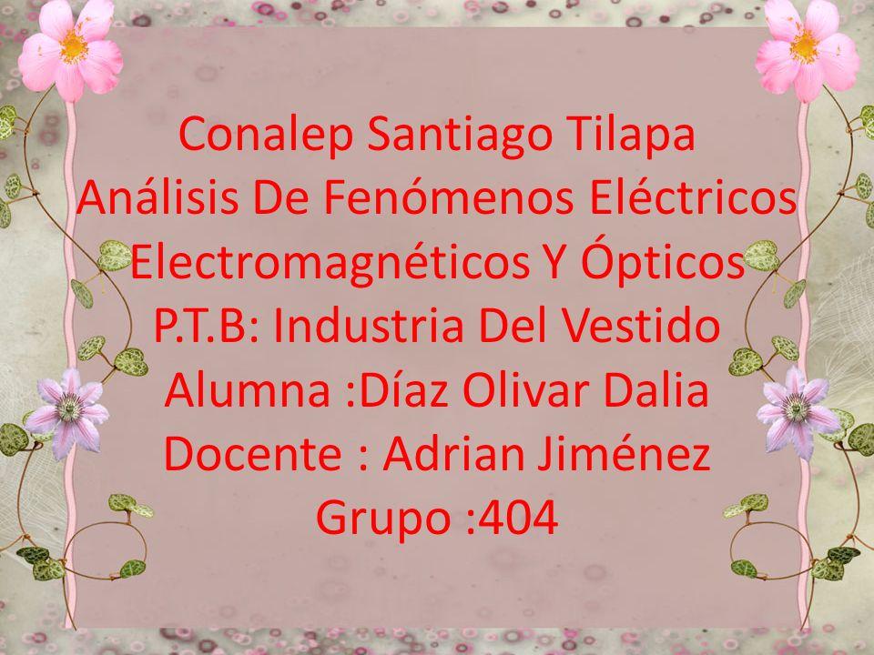 Conalep Santiago Tilapa Análisis De Fenómenos Eléctricos Electromagnéticos Y Ópticos P.T.B: Industria Del Vestido Alumna :Díaz Olivar Dalia Docente : Adrian Jiménez Grupo :404