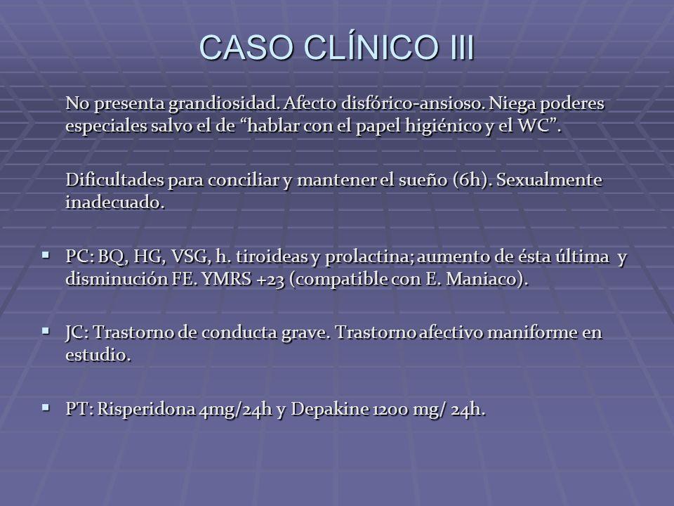CASO CLÍNICO III No presenta grandiosidad. Afecto disfórico-ansioso. Niega poderes especiales salvo el de hablar con el papel higiénico y el WC .