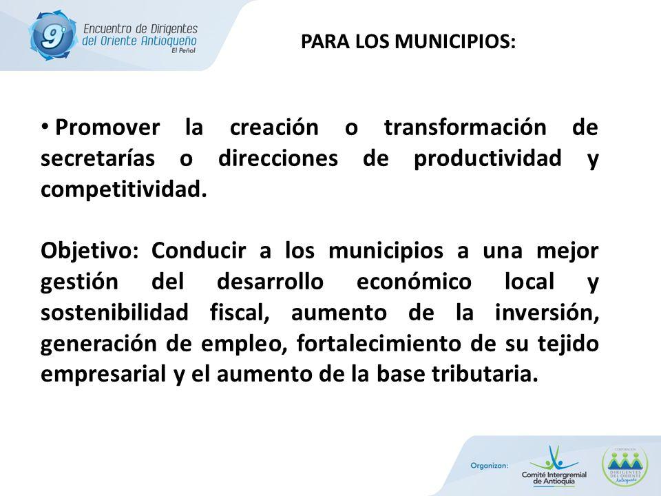 PARA LOS MUNICIPIOS: Promover la creación o transformación de secretarías o direcciones de productividad y competitividad.