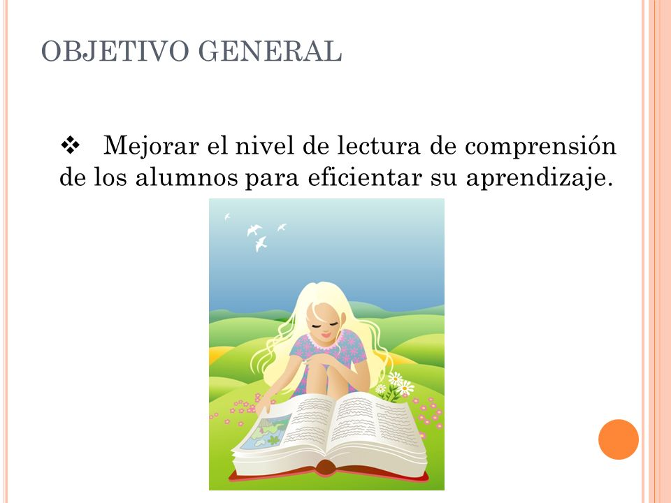 OBJETIVO GENERAL Mejorar el nivel de lectura de comprensión de los alumnos para eficientar su aprendizaje.