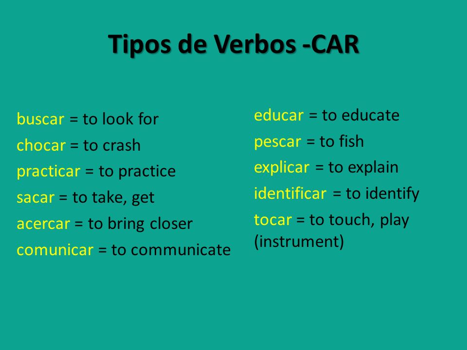 Tipos de Verbos -CAR educar = to educate pescar = to fish explicar = to explain identificar = to identify tocar = to touch, play (instrument)