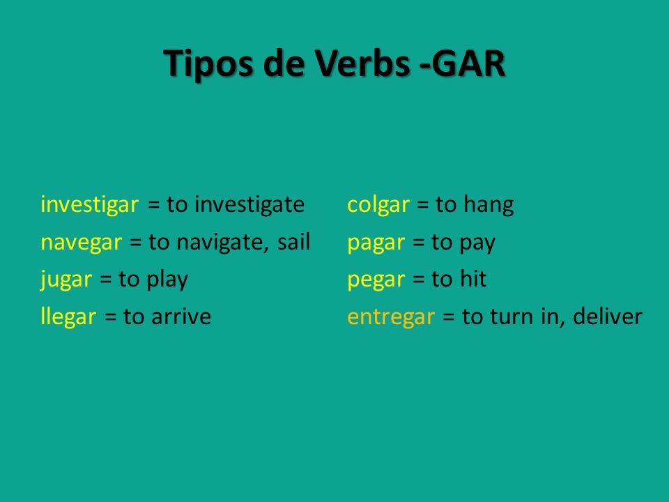 Tipos de Verbs -GAR investigar = to investigate navegar = to navigate, sail jugar = to play llegar = to arrive