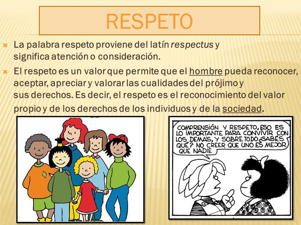 RESPETO La palabra respeto proviene del latín respectus y significa atención o consideración.