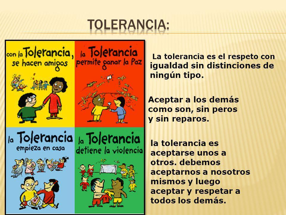 Tolerancia: Aceptar a los demás como son, sin peros y sin reparos.