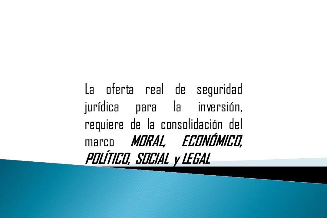 La oferta real de seguridad jurídica para la inversión, requiere de la consolidación del marco MORAL, ECONÓMICO, POLÍTICO, SOCIAL y LEGAL