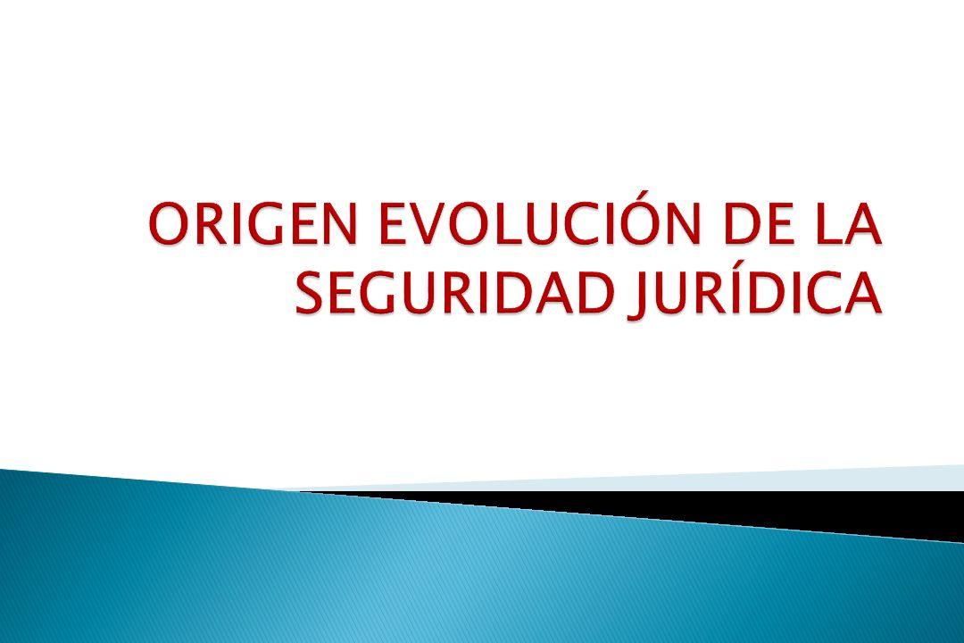 ORIGEN EVOLUCIÓN DE LA SEGURIDAD JURÍDICA