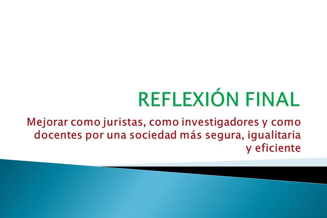 REFLEXIÓN FINAL Mejorar como juristas, como investigadores y como docentes por una sociedad más segura, igualitaria y eficiente.