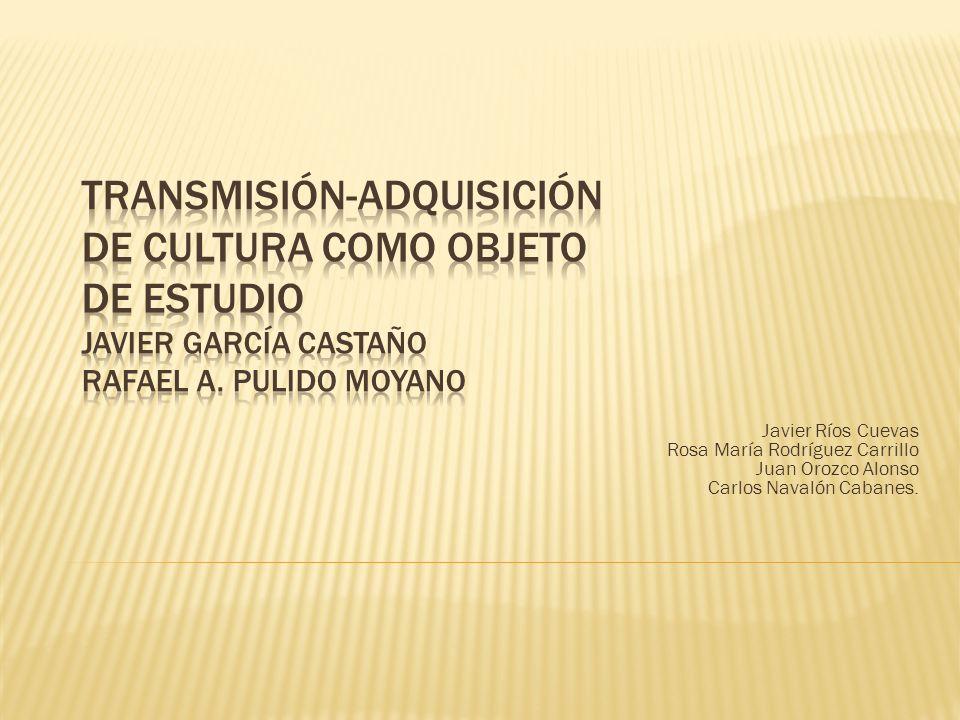 TRANSMISIÓN-ADQUISICIÓN DE CULTURA COMO OBJETO DE ESTUDIO Javier García Castaño Rafael A. Pulido Moyano