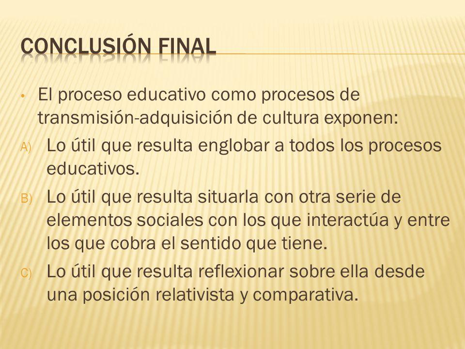 CONCLUSIÓN FINAL El proceso educativo como procesos de transmisión-adquisición de cultura exponen: