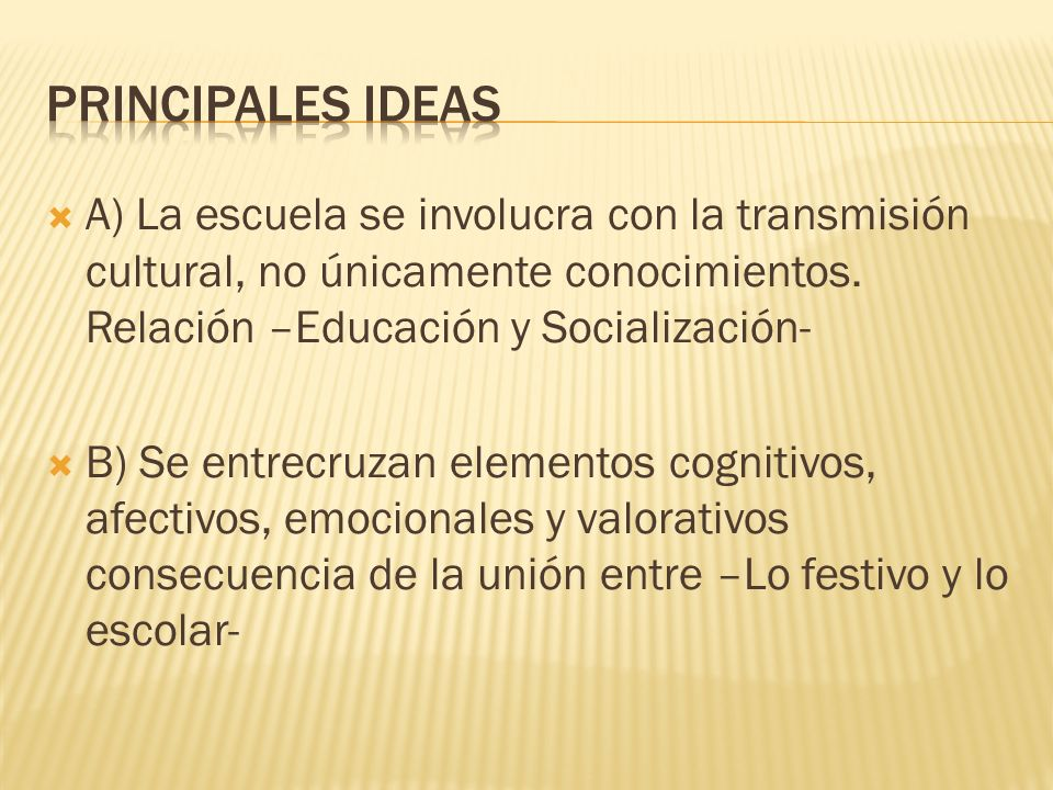 PRINCIPALES IDEAS A) La escuela se involucra con la transmisión cultural, no únicamente conocimientos. Relación –Educación y Socialización-