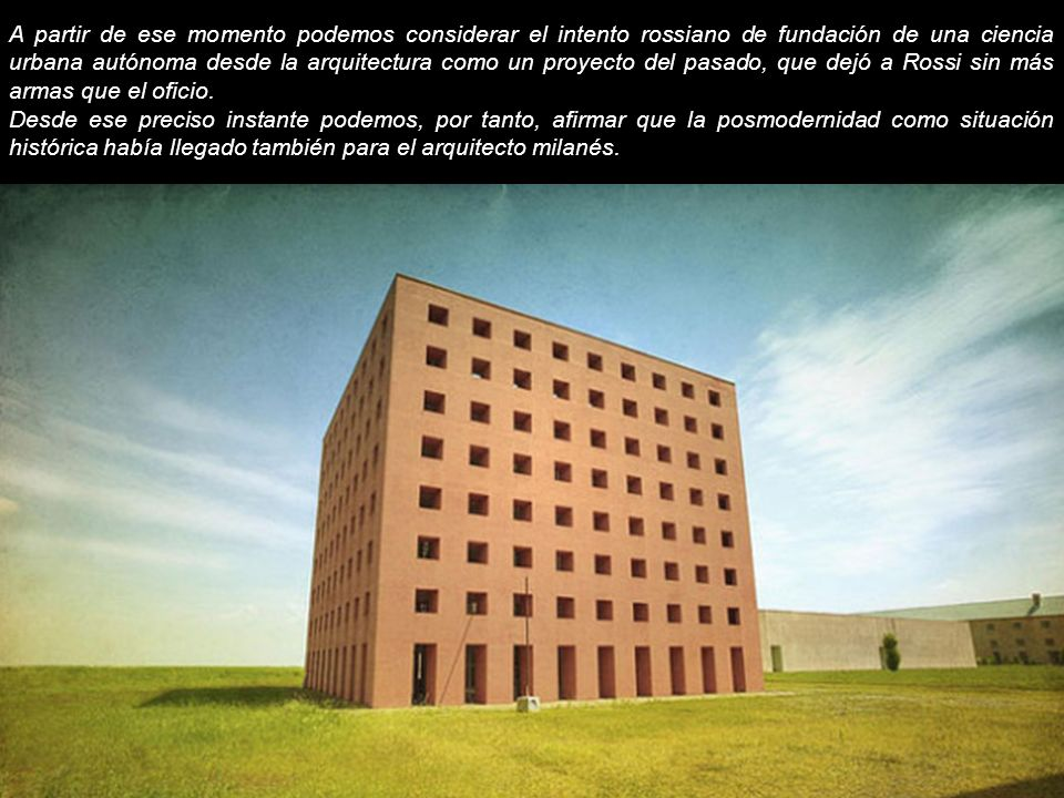 A partir de ese momento podemos considerar el intento rossiano de fundación de una ciencia urbana autónoma desde la arquitectura como un proyecto del pasado, que dejó a Rossi sin más armas que el oficio.