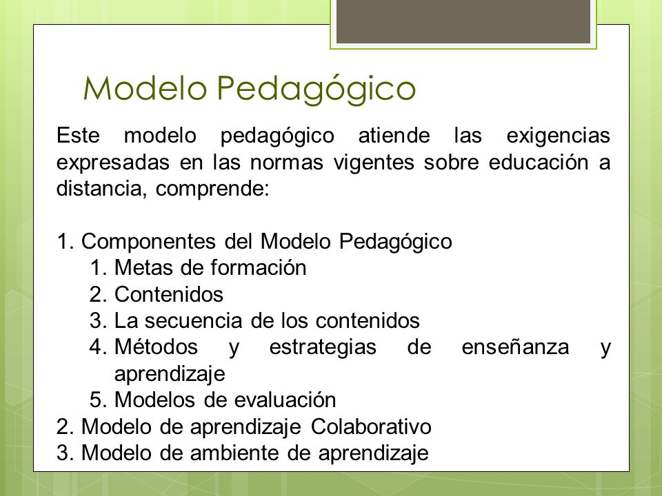 Modelo Pedagógico Este modelo pedagógico atiende las exigencias expresadas en las normas vigentes sobre educación a distancia, comprende: