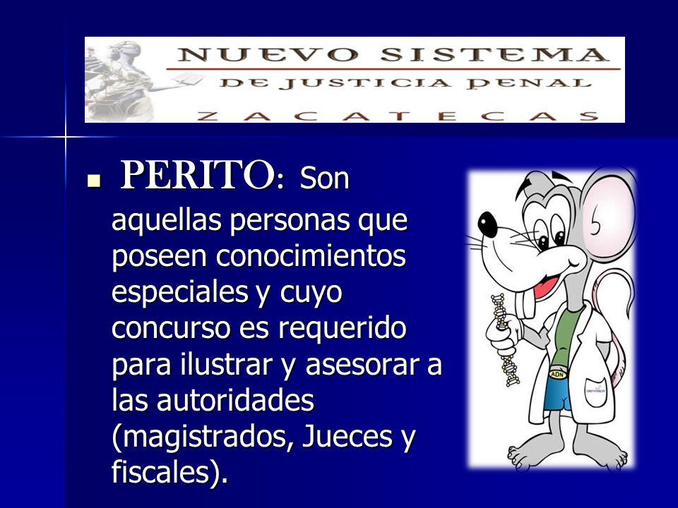 PERITO: Son aquellas personas que poseen conocimientos especiales y cuyo concurso es requerido para ilustrar y asesorar a las autoridades (magistrados, Jueces y fiscales).