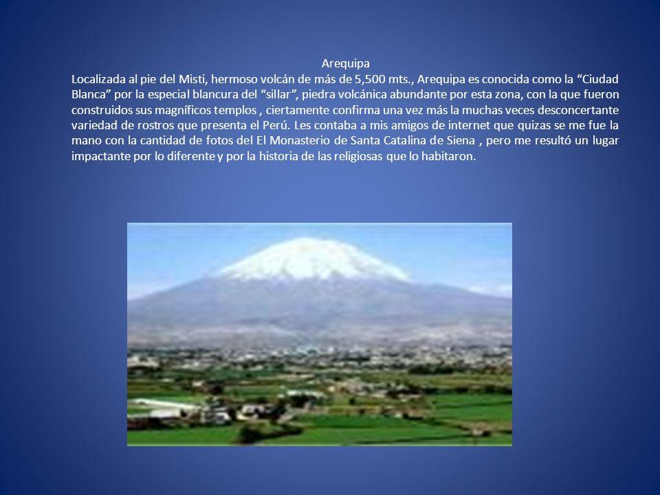 Arequipa Localizada al pie del Misti, hermoso volcán de más de 5,500 mts., Arequipa es conocida como la Ciudad Blanca por la especial blancura del sillar , piedra volcánica abundante por esta zona, con la que fueron construidos sus magníficos templos , ciertamente confirma una vez más la muchas veces desconcertante variedad de rostros que presenta el Perú.