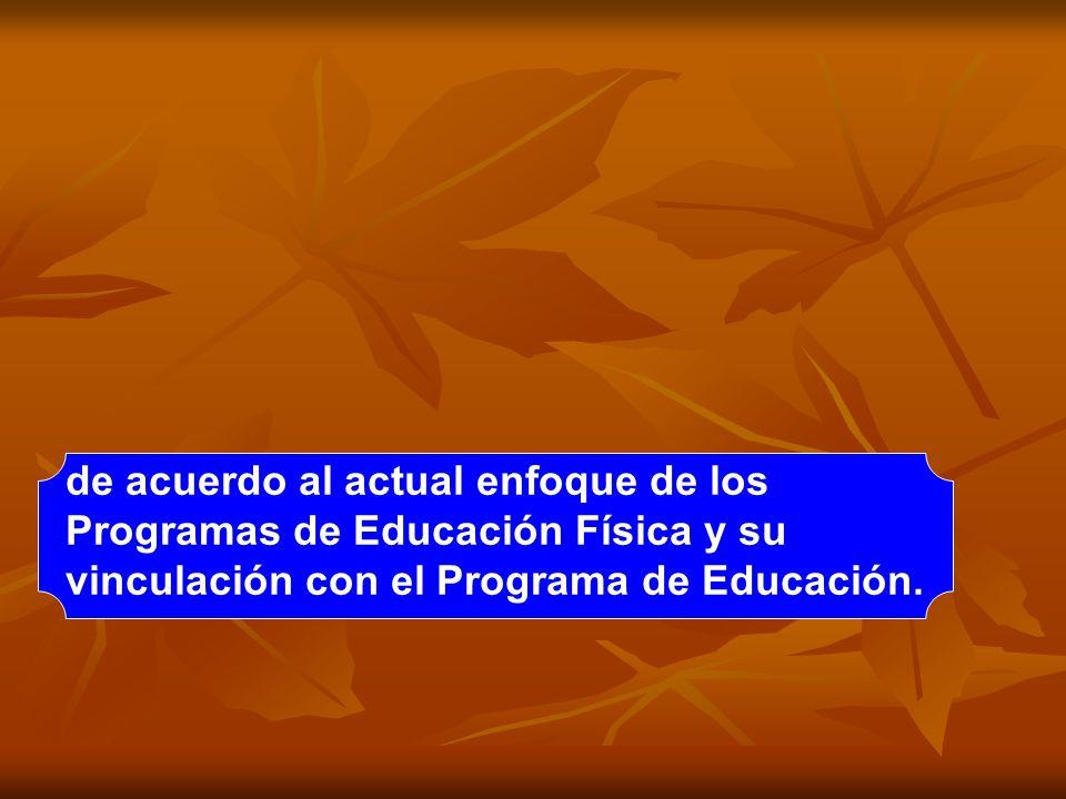 de acuerdo al actual enfoque de los Programas de Educación Física y su vinculación con el Programa de Educación.