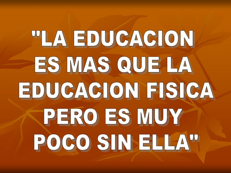 LA EDUCACION ES MAS QUE LA EDUCACION FISICA PERO ES MUY POCO SIN ELLA