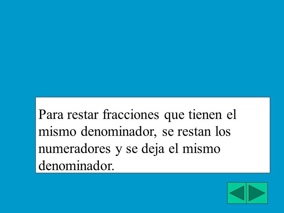Para restar fracciones que tienen el mismo denominador, se restan los numeradores y se deja el mismo denominador.