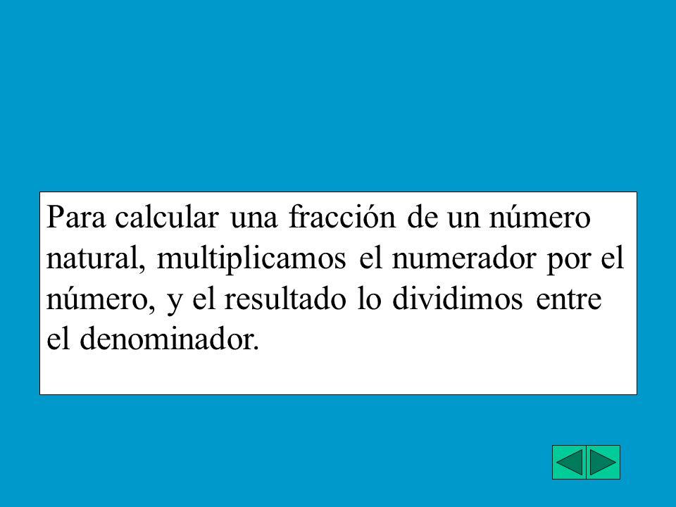 Para calcular una fracción de un número natural, multiplicamos el numerador por el número, y el resultado lo dividimos entre el denominador.