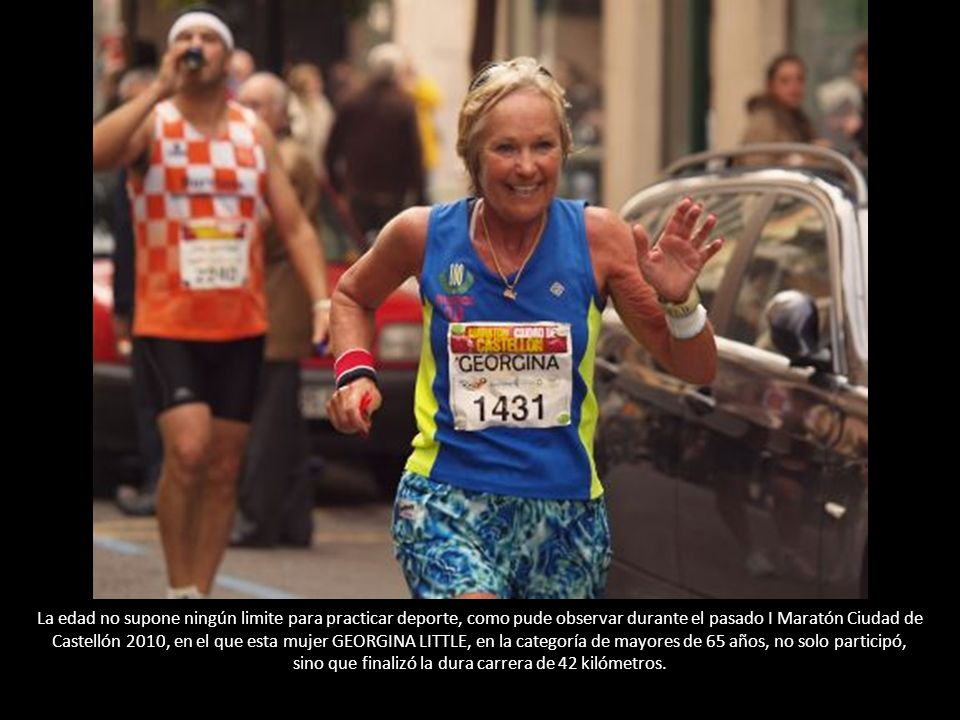 La edad no supone ningún limite para practicar deporte, como pude observar durante el pasado I Maratón Ciudad de Castellón 2010, en el que esta mujer GEORGINA LITTLE, en la categoría de mayores de 65 años, no solo participó, sino que finalizó la dura carrera de 42 kilómetros.