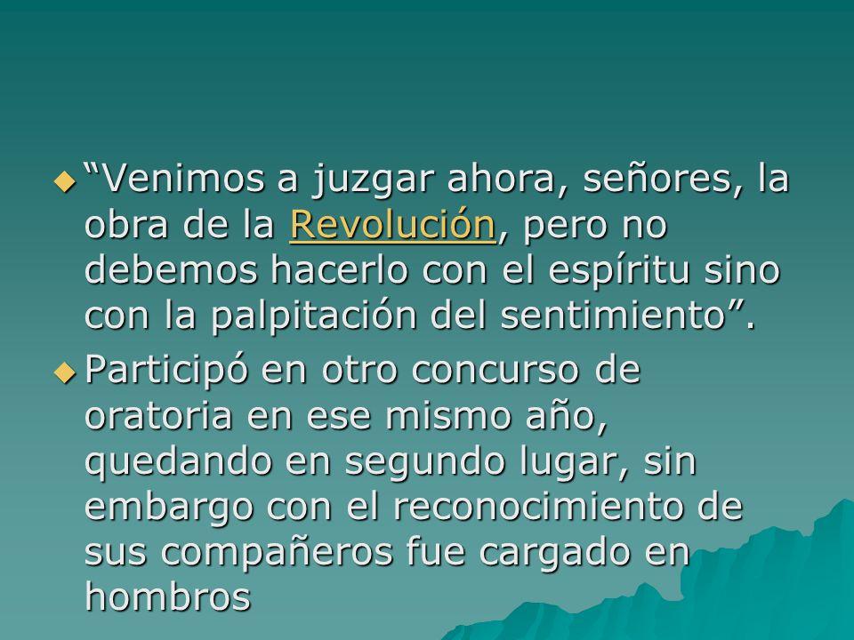 Venimos a juzgar ahora, señores, la obra de la Revolución, pero no debemos hacerlo con el espíritu sino con la palpitación del sentimiento .