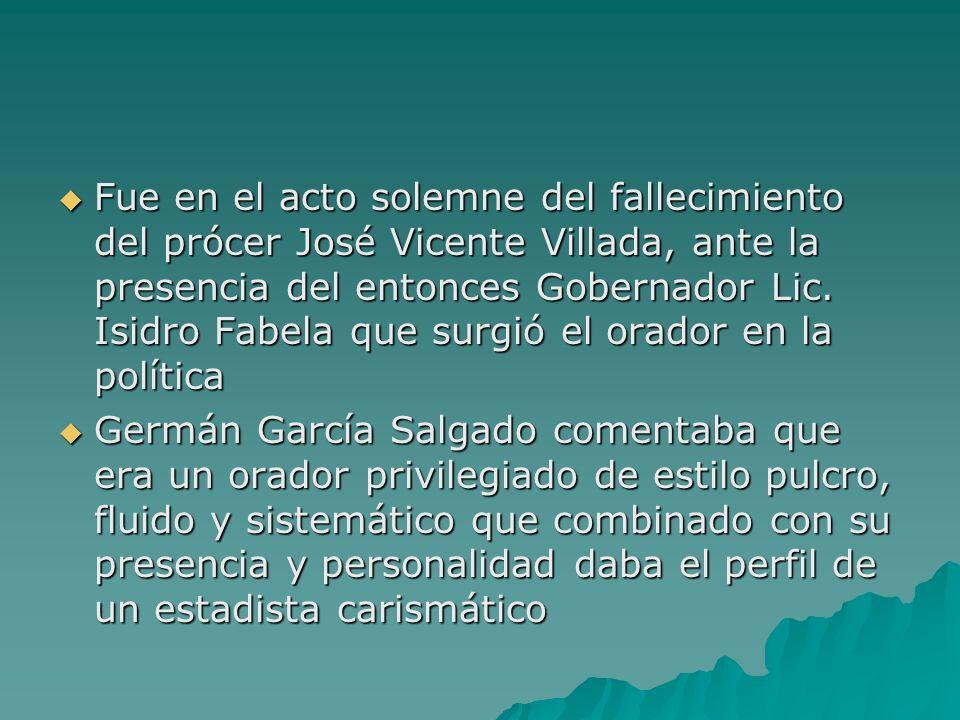 Fue en el acto solemne del fallecimiento del prócer José Vicente Villada, ante la presencia del entonces Gobernador Lic. Isidro Fabela que surgió el orador en la política