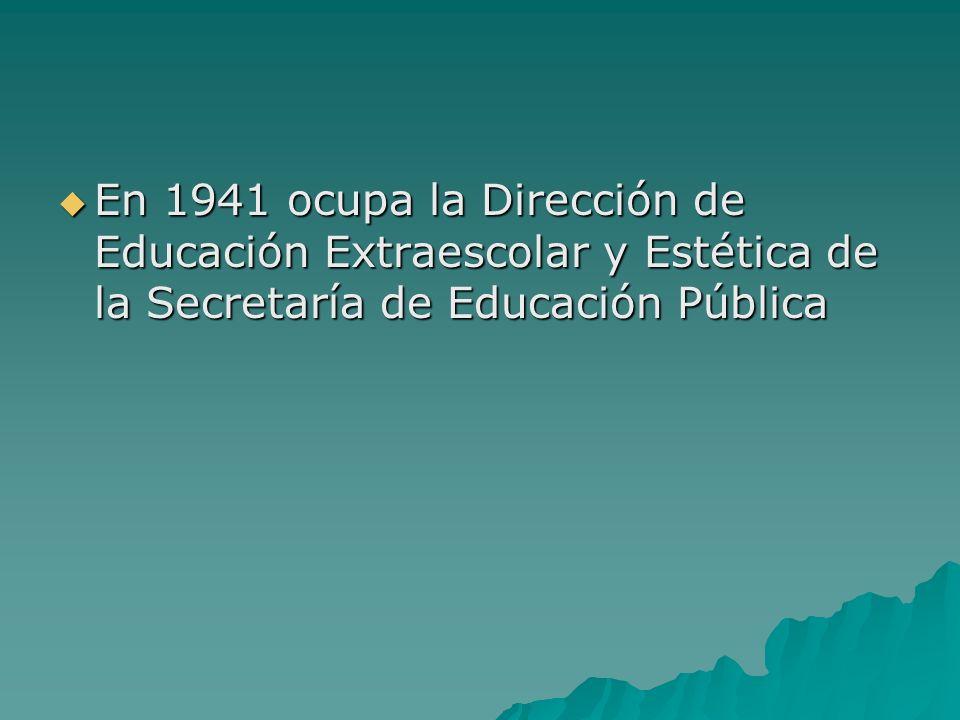En 1941 ocupa la Dirección de Educación Extraescolar y Estética de la Secretaría de Educación Pública